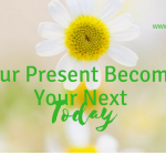 Your Present Becomes Your Next Today