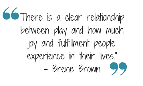 "There is a clear relationship between play and how much joy and fulfillment people experience in their lives."" – Brene Brown"